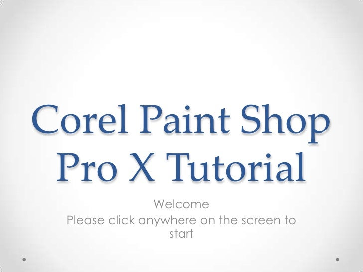 Corel Paint Shop Pro X Tutorial<br />Welcome<br />Please click anywhere on the screen to start<br />