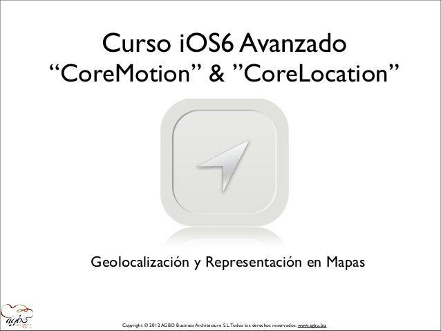 """Curso iOS6 Avanzado""""CoreMotion"""" & """"CoreLocation""""   Geolocalización y Representación en Mapas       Copyright © 2012 AGBO B..."""