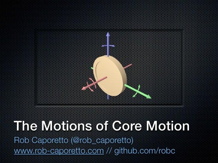 The Motions of Core MotionRob Caporetto (@rob_caporetto)www.rob-caporetto.com // github.com/robc