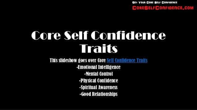Core Self Confidence       Traits  This slideshow goes over Core Self Confidence Traits                -Emotional Intellig...