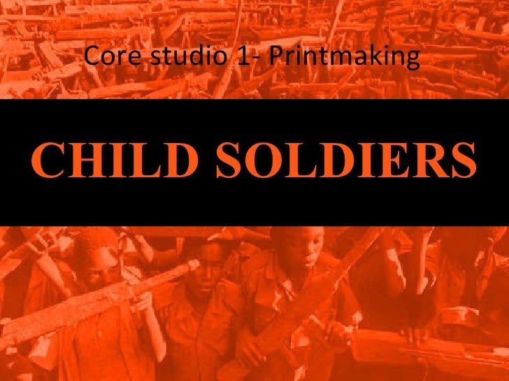 Core studio 1- Printmaking CHILD SOLDIERS