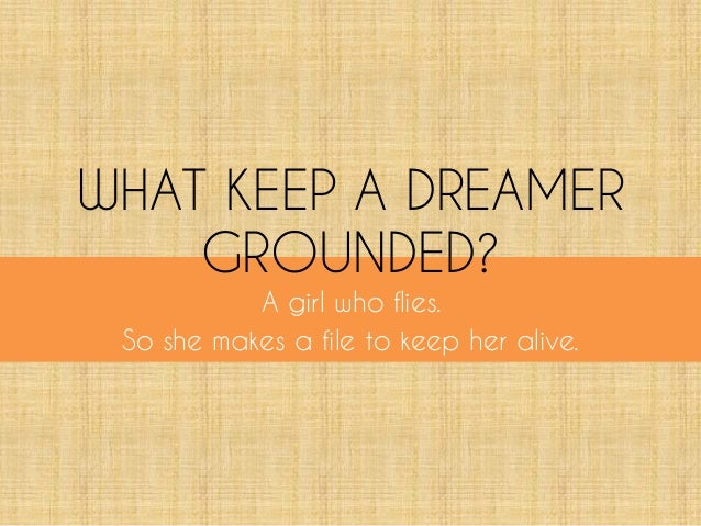 WHAT KEEP A DREAMER GROUNDED? A girl who flies. So she makes a file to keep her alive.
