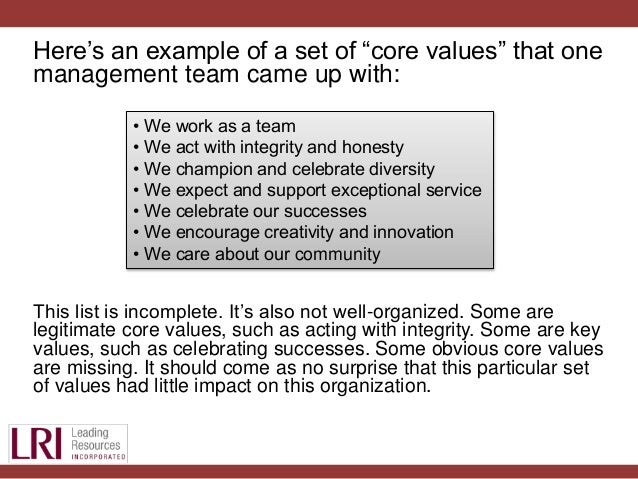 Core Values List: Over Core Values Examples Welcome to Core Values List! The following list of core values has been compiled by Cirion Group over the years as we've pursued leadership development from mentors, friends, business leaders, and other leadership resources such as books, podcasts, articles, and more.