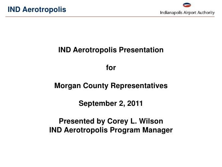 IND Aerotropolis <br />IND Aerotropolis Presentation <br />for <br />Morgan County Representatives<br />September 2, 2011<...