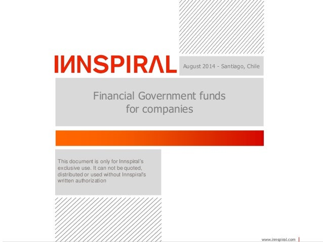 www.innspiral.com  August 2014 - Santiago, Chile  Financial Government funds  for companies  This document is only for Inn...