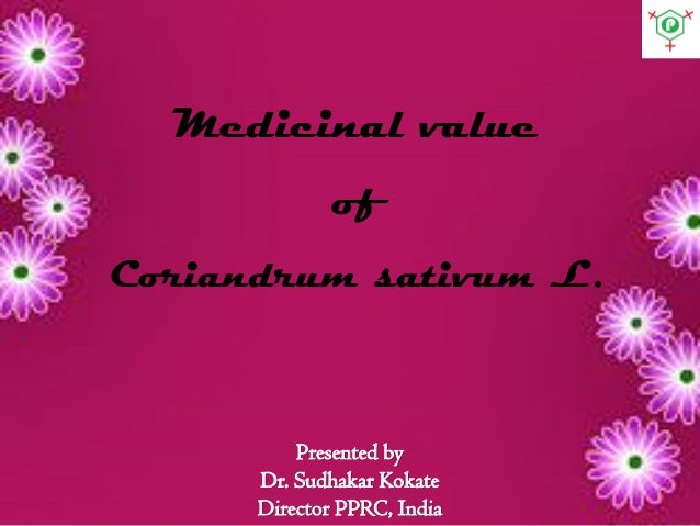 Presented by Dr. Sudhakar Kokate Director PPRC, India Medicinal value of Coriandrum sativum L.