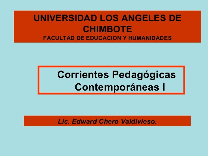 UNIVERSIDAD LOS ANGELES DE CHIMBOTE FACULTAD DE EDUCACION Y HUMANIDADES Lic. Edward Chero Valdivieso. Corrientes Pedagógic...