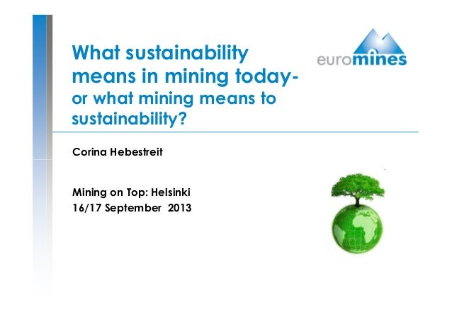 What sustainability means in mining today- or what mining means to sustainability? Corina Hebestreit Mining on Top: Helsin...