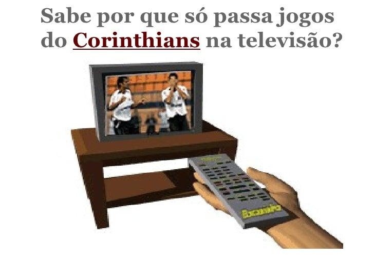 Sabe por que só passa jogos  do  Corinthians  na televisão?   Não?