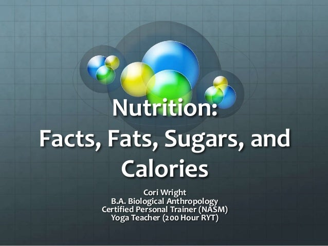 Nutrition:Facts, Fats, Sugars, andCaloriesCori WrightB.A. Biological AnthropologyCertified Personal Trainer (NASM)Yoga Tea...
