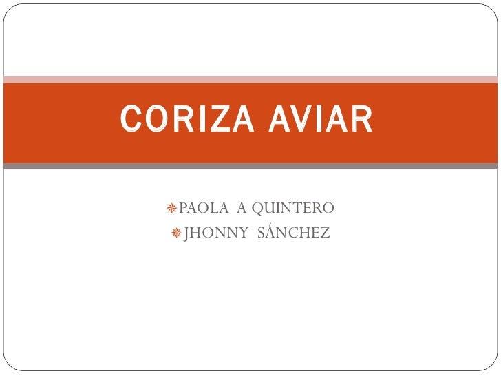 <ul><li>PAOLA  A QUINTERO  </li></ul><ul><li>JHONNY  SÁNCHEZ  </li></ul>CORIZA AVIAR