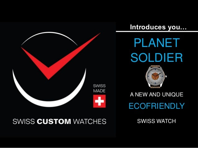 Introduces you… PLANET SOLDIER A NEW AND UNIQUE ECOFRIENDLY SWISS WATCH