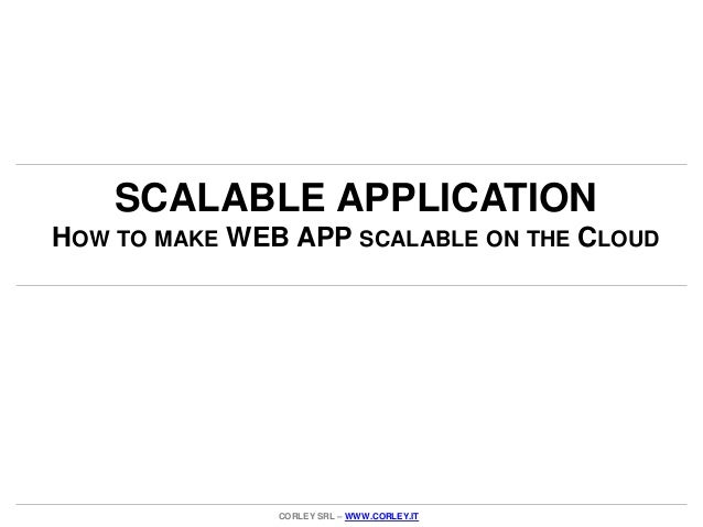 SCALABLE APPLICATIONHOW TO MAKE WEB APP SCALABLE ON THE CLOUD               CORLEY SRL – WWW.CORLEY.IT