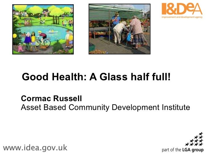 Good Health: A Glass half full! Cormac Russell Asset Based Community Development Institute