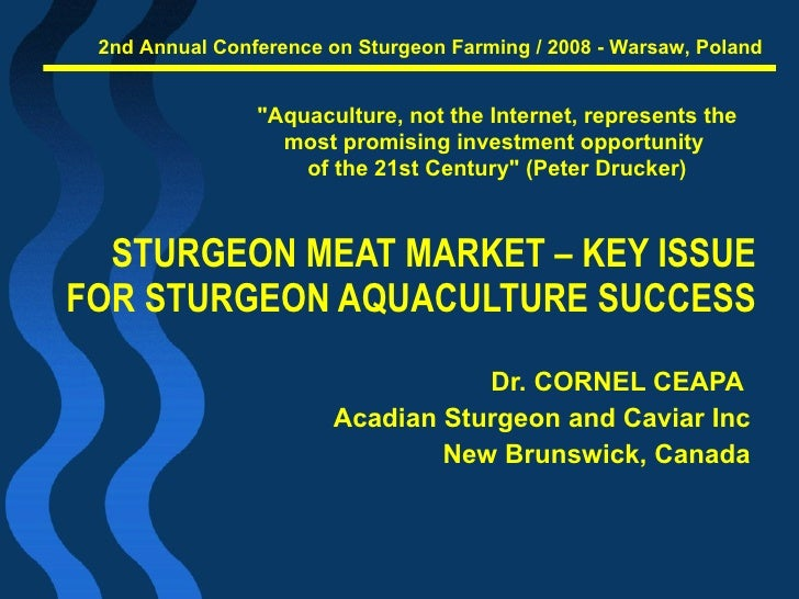 STURGEON MEAT MARKET – KEY ISSUE  FOR STURGEON AQUACULTURE SUCCESS  Dr. CORNEL CEAPA  Acadian Sturgeon and Caviar Inc New ...
