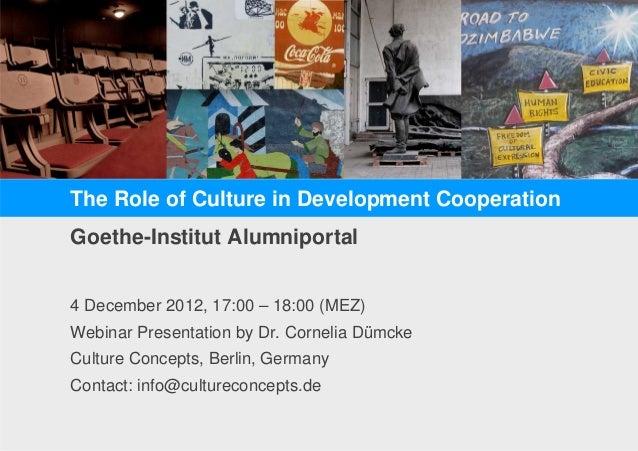 The Role of Culture in Development CooperationGoethe-Institut Alumniportal4 December 2012, 17:00 – 18:00 (MEZ)Webinar Pres...