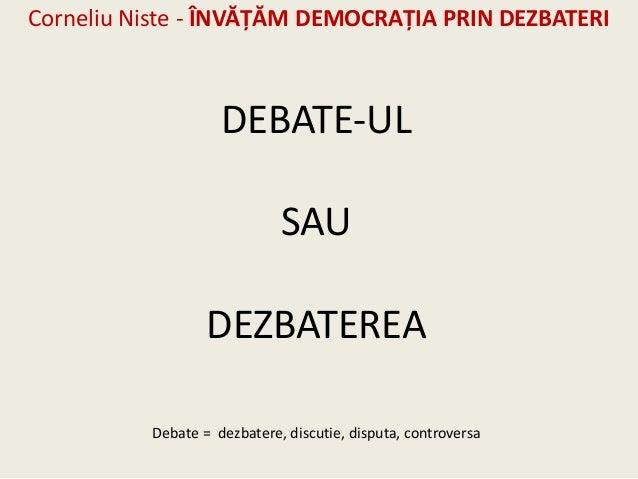 Corneliu Niste - ÎNVĂŢĂM DEMOCRAŢIA PRIN DEZBATERI                    DEBATE-UL                             SAU           ...