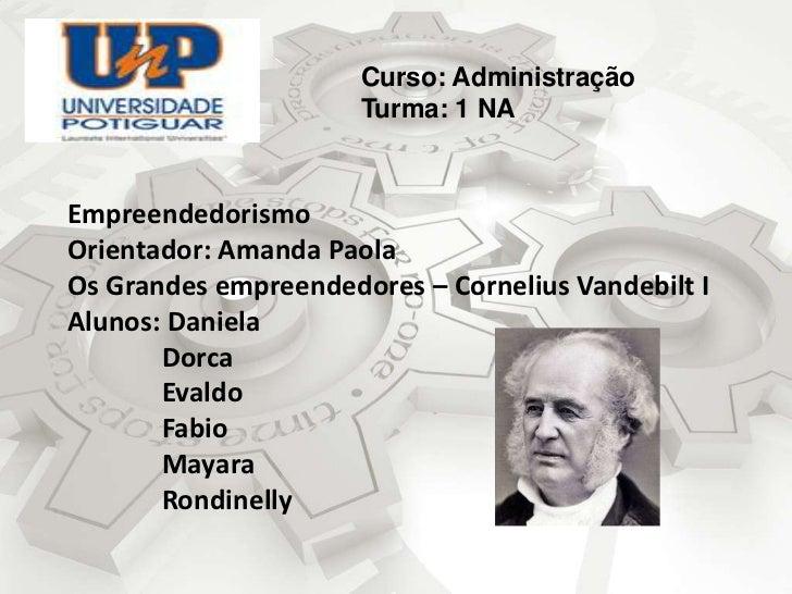 Curso: Administração<br />Turma: 1 NA<br />EmpreendedorismoOrientador: Amanda PaolaOs Grandes empreendedores – Cornelius V...