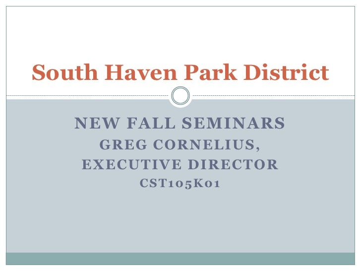 South Haven Park District<br />New Fall Seminars<br />Greg Cornelius, <br />Executive Director<br />CST105K01<br />