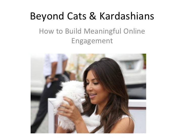 Beyond Cats & Kardashians   How to Build Meaningful Online                 Engagement