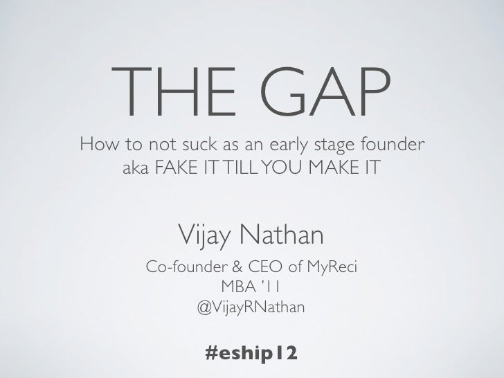 THE GAPHow to not suck as an early stage founder   aka FAKE IT TILL YOU MAKE IT           Vijay Nathan       Co-founder & ...
