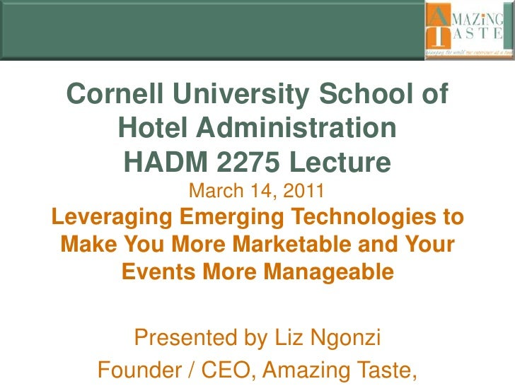 Cornell University School of Hotel AdministrationHADM 2275 LectureMarch 14, 2011Leveraging Emerging Technologies to Make Y...