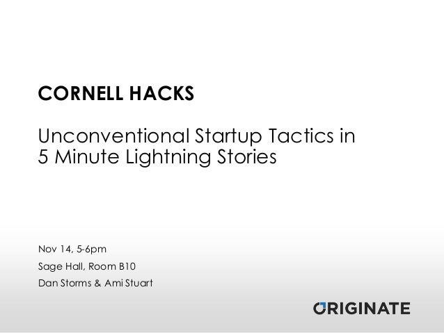CORNELL HACKS  Unconventional Startup Tactics in 5 Minute Lightning Stories  Nov 14, 5-6pm Sage Hall, Room B10 Dan Storms ...