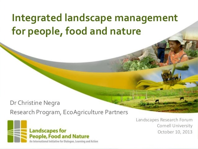 Integrated landscape management for people, food and nature  Dr Christine Negra Research Program, EcoAgriculture Partners ...
