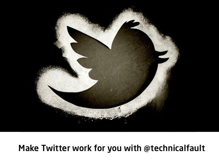 Make Twitter work for you you @technicalfault      Make Twitter work for with28/02/2012