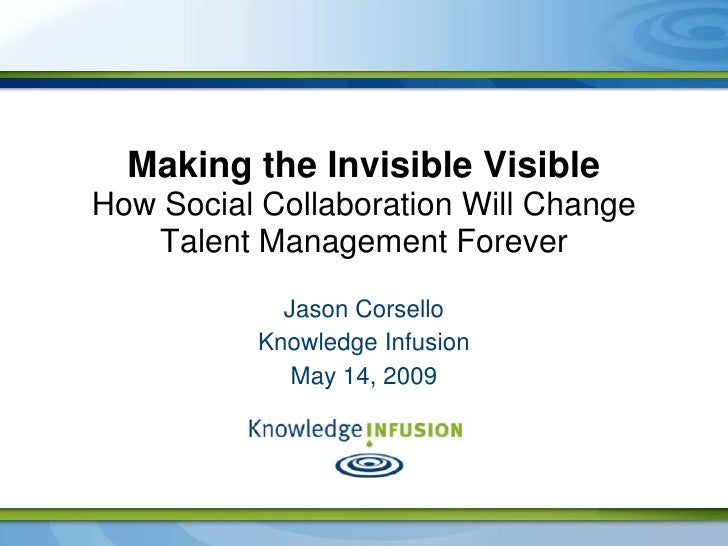Making the Invisible Visible How Social Collaboration Will Change    Talent Management Forever              Jason Corsello...