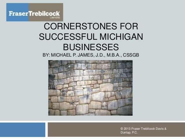 CORNERSTONES FORSUCCESSFUL MICHIGANBUSINESSESBY: MICHAEL P. JAMES, J.D., M.B.A., CSSGB© 2013 Fraser Trebilcock Davis &Dunl...