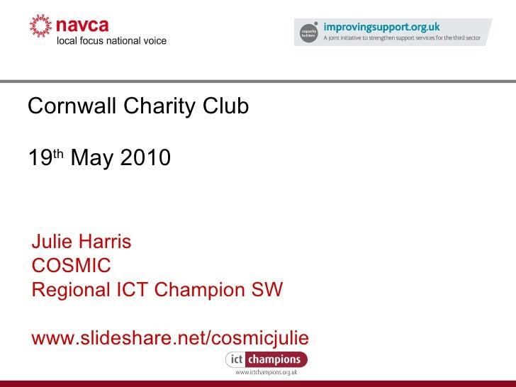 Cornwall Charity Club 19 th  May 2010 Julie Harris COSMIC Regional ICT Champion SW www.slideshare.net/cosmicjulie