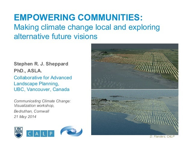 EMPOWERING COMMUNITIES: Making climate change local and exploring alternative future visions Stephen R. J. Sheppard PhD., ...