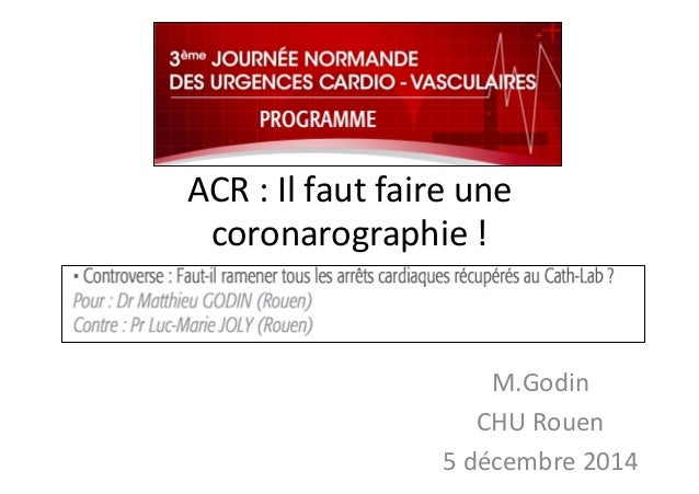 ACR  :  Il  faut  faire  une   coronarographie  !   M.Godin   CHU  Rouen   5  décembre  2014