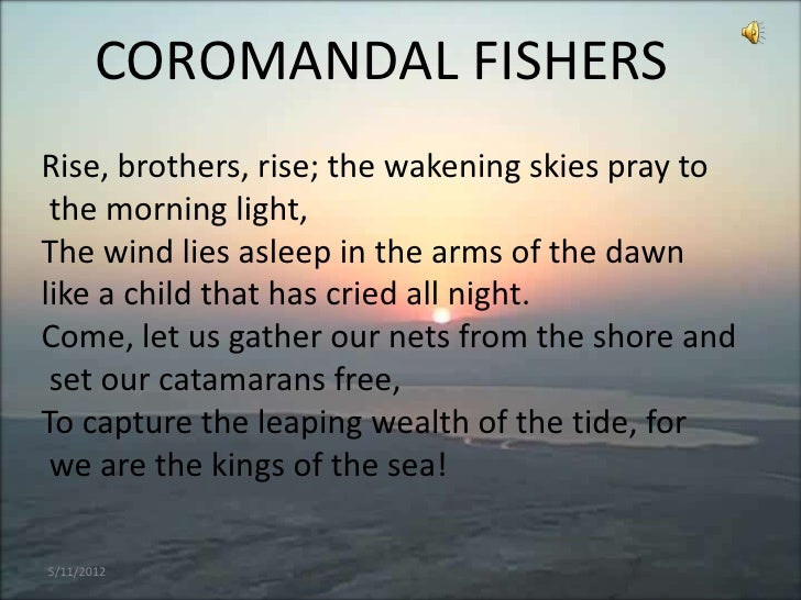 COROMANDAL FISHERSRise, brothers, rise; the wakening skies pray to the morning light,The wind lies asleep in the arms of t...