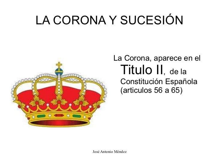 LA CORONA Y SUCESIÓN <ul><li>La Corona, aparece en el  Titulo II ,  de la Constitución Española (articulos 56 a 65) </li><...
