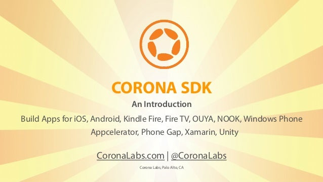 CORONA SDK CoronaLabs.com | @CoronaLabs Corona Labs, Palo Alto, CA Build Apps for iOS, Android, Kindle Fire, Fire TV, OUYA...