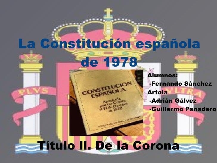 Título ll. De la Corona La Constitución española de 1978 Alumnos: -Fernando Sánchez  Artola -Adrián Gálvez -Guillermo Pana...
