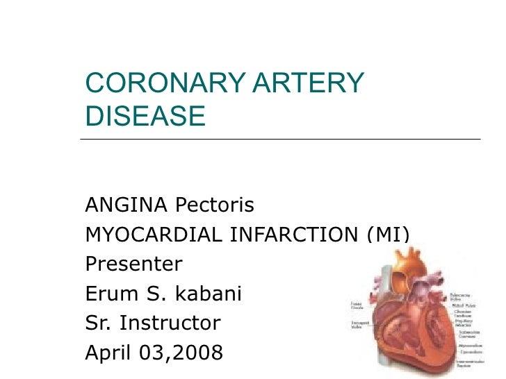 CORONARY ARTERY DISEASE ANGINA Pectoris  MYOCARDIAL INFARCTION (MI) Presenter  Erum S. kabani  Sr. Instructor  April 03,2008