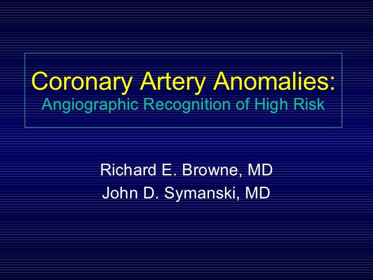 Coronary Artery Anomalies: Angiographic Recognition of High Risk Richard E. Browne, MD John D. Symanski, MD