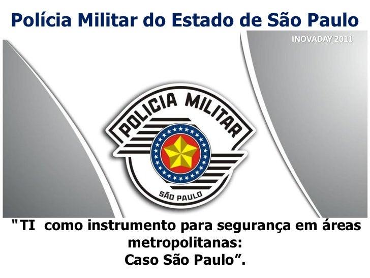 """Polícia Militar do Estado de São Paulo                                    INOVADAY 2011"""" TI como instrumento para seguranç..."""