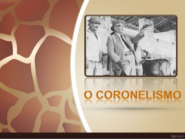 O Coronelismo  • No inicio do período republicano  no Brasil, vigorou um sistema  conhecido popularmente como  coronelismo...