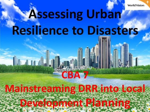 Assessing UrbanResilience to DisastersCBA 7Mainstreaming DRR into LocalDevelopment Planning