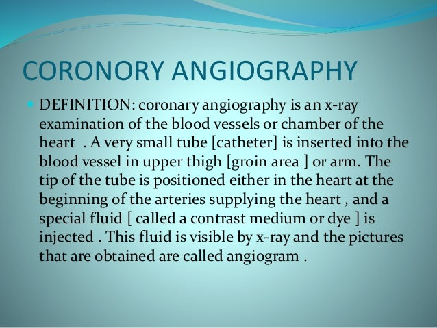 CORONORY ANGIOGRAPHY  DEFINITION: coronary angiography is an x-ray examination of the blood vessels or chamber of the hea...