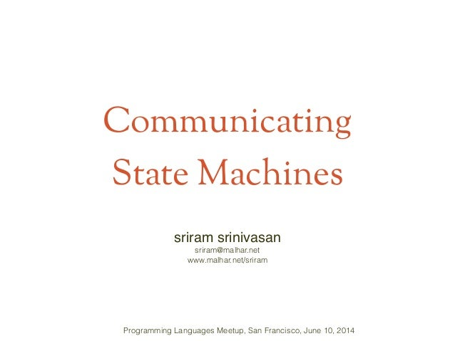 Communicating State Machines sriram srinivasan! sriram@malhar.net www.malhar.net/sriram Programming Languages Meetup, San ...
