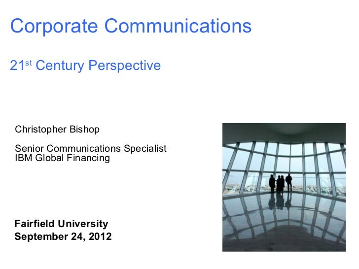 Corporate Communications21st Century PerspectiveChristopher BishopSenior Communications SpecialistIBM Global FinancingFair...