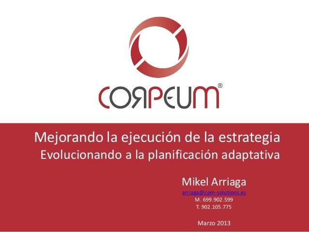 Mejorando la ejecución de la estrategia Evolucionando a la planificación adaptativa Mikel Arriaga arriaga@cpm-solutions.es...