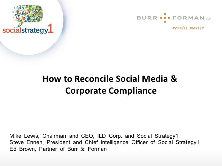 How to Reconcile Social Media &  Corporate Compliance Mike Lewis, Chairman and CEO, ILD Corp. and Social Strategy1 Steve E...