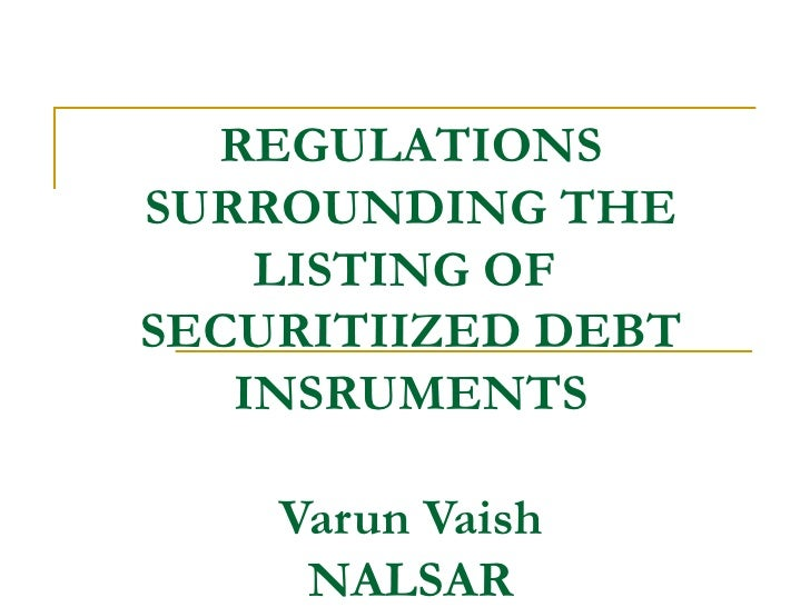 REGULATIONSSURROUNDING THE    LISTING OFSECURITIIZED DEBT   INSRUMENTS    Varun Vaish     NALSAR