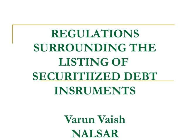 REGULATIONS SURROUNDING THE LISTING OF SECURITIIZED DEBT INSRUMENTS Varun Vaish NALSAR